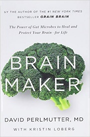 Brain Maker: The Power of Gut Microbes to Heal and Protect Your Brain–for Life by David Perlmutter