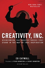 Creativity, Inc.: Overcoming the Unseen Forces That Stand in the Way of True Inspiration by Ed Catmull and Amy Wallace