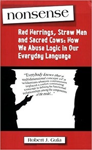 Nonsense: Red Herrings, Straw Men and Sacred Cows: How We Abuse Logic in Our Everyday Language by Robert J. Gula