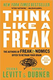 Think Like a Freak: The Authors of Freakonomics Offer to Retrain Your Brain by Steven D. Levitt and Stephen J. Dubner