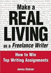 Make A REAL LIVING as a Freelance Writer: How To Win Top Writing Assignments by Jenna Glatzer