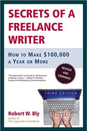 Secrets of a Freelance Writer: How to Make $100,000 a Year or More by Robert W. Bly