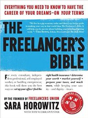The Freelancer's Bible: Everything You Need to Know to Have the Career of Your Dreams—On Your Terms by Sara Horowitz