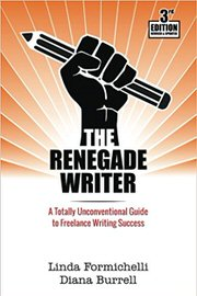 The Renegade Writer: A Totally Unconventional Guide to Freelance Writing Success by Linda Formichelli and Diana Burrell