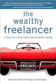 The Wealthy Freelancer: 12 Secrets to a Great Income and an Enviable Lifestyle by Steve Slaunwhite, Pete Savage, and Ed Gandia