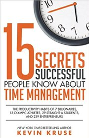 15 Secrets Successful People Know About Time Management: The Productivity Habits of 7 Billionaires, 13 Olympic Athletes, 29 Straight-A Students, and 239 Entrepreneurs by Kevin Kruse