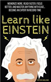 Learn Like Einstein: Memorize More, Read Faster, Focus Better, and Master Anything with Ease by Peter Hollins