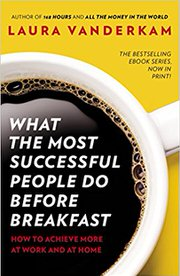 What the Most Successful People Do Before Breakfast: How to Achieve More at Work and at Home by Laura Vanderkam