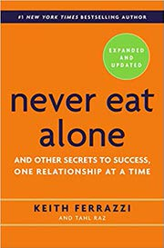 Never Eat Alone, Expanded and Updated: And Other Secrets to Success, One Relationship at a Time by Keith Ferrazzi and Tahl Raz