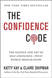 The Confidence Code: The Science and Art of Self-Assurance-What Women Should Know by Katty Kay and Claire Shipman